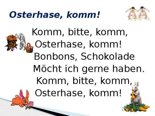 Osterhase, komm!  Komm, bitte, komm, Osterhase, komm!  Bonbons, Schokolade  Möcht ich gerne haben.  Komm, bitte, komm, Osterhase, komm!