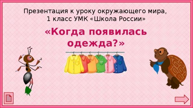 Презентация к уроку окружающего мира,  1 класс УМК «Школа России» «Когда появилась одежда?»