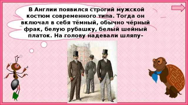 В Англии появился строгий мужской костюм современного типа. Тогда он включал в себя тёмный, обычно чёрный фрак, белую рубашку, белый шейный платок. На голову надевали шляпу-цилиндр.
