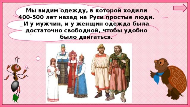 Мы видим одежду, в которой ходили 400-500 лет назад на Руси простые люди. И у мужчин, и у женщин одежда была достаточно свободной, чтобы удобно было двигаться.