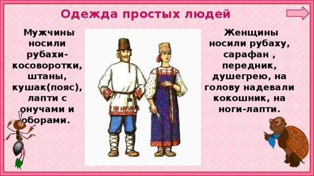 Одежда простых людей  Женщины носили рубаху, сарафан , передник, душегрею, на голову надевали кокошник, на ноги-лапти.  Мужчины носили рубахи-косоворотки, штаны, кушак(пояс), лапти с онучами и оборами.