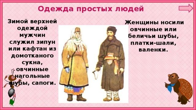 Одежда простых людей Зимой верхней одеждой мужчин служил зипун или кафтан из домотканого сукна, овчинные нагольные шубы, сапоги.  Женщины носили овчинные или беличьи шубы, платки-шали, валенки.