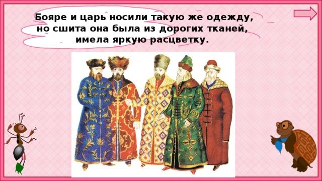 Бояре и царь носили такую же одежду, но сшита она была из дорогих тканей, имела яркую расцветку.