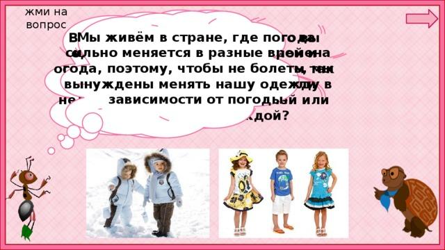 жми на вопрос Мы живём в стране, где погода сильно меняется в разные времена года, поэтому, чтобы не болеть, мы вынуждены менять нашу одежду в зависимости от погоды. В чём вы ходите сегодня? Что вы одеваете зимой? Что — весной и осенью? Что — летом? Зачем вам так много разной одежды, неужели нельзя обойтись только зимней или только летней одеждой?