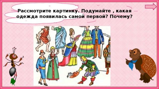 Рассмотрите картинку. Подумайте , какая одежда появилась самой первой? Почему?