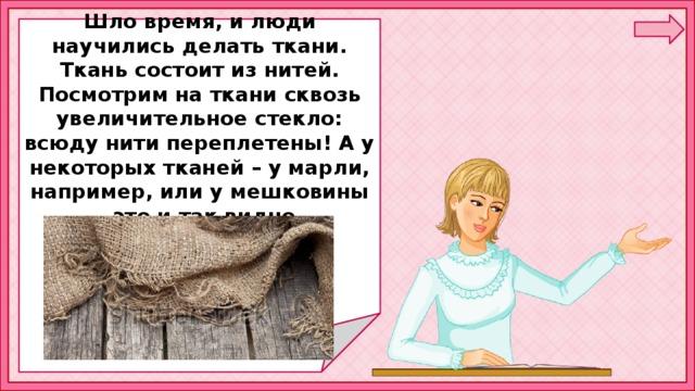 Шло время, и люди научились делать ткани. Ткань состоит из нитей. Посмотрим на ткани сквозь увеличительное стекло: всюду нити переплетены! А у некоторых тканей – у марли, например, или у мешковины – это и так видно.