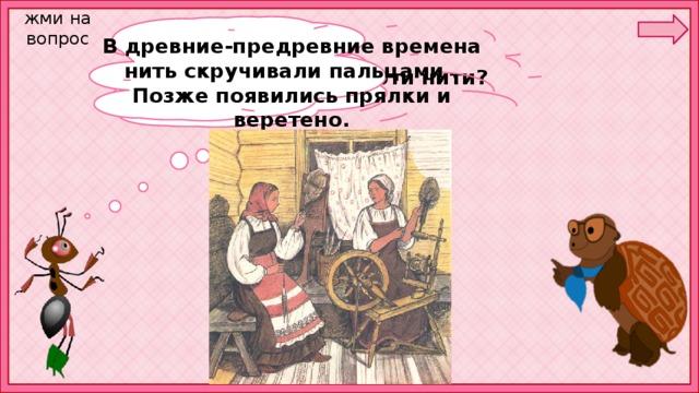 жми на вопрос В древние-предревние времена нить скручивали пальцами . Позже появились прялки и веретено. А кто переплёл эти нити?