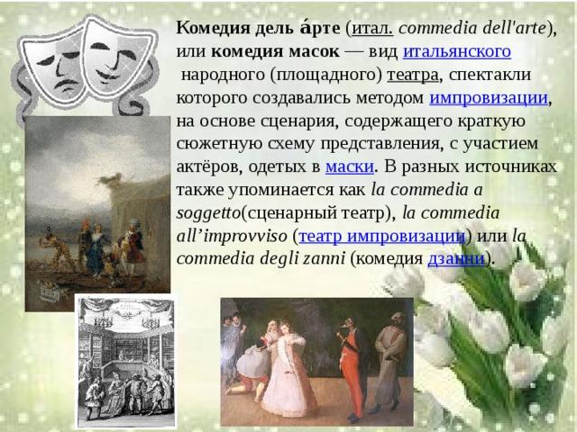 Комедия дель а́рте ( итал.  commedia dell'arte ), или комедия масок — вид итальянского народного (площадного) театра , спектакли которого создавались методом импровизации , на основе сценария, содержащего краткую сюжетную схему представления, с участием актёров, одетых в маски . В разных источниках также упоминается как la commedia a soggetto (сценарный театр), la commedia all'improvviso ( театр импровизации ) или la commedia degli zanni (комедия дзанни ).