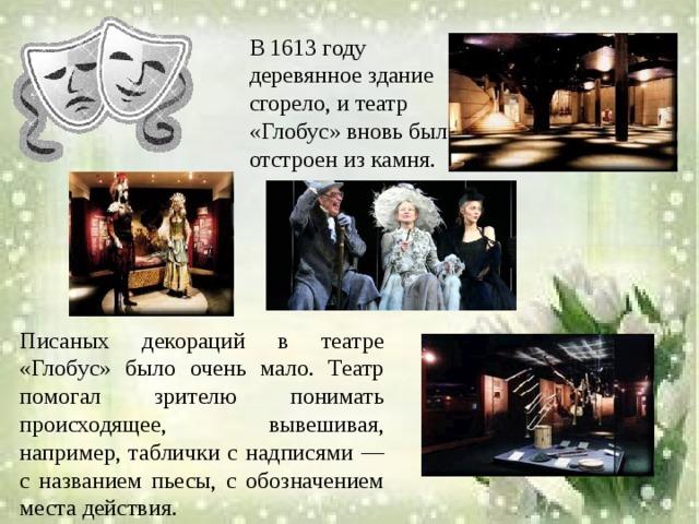 В 1613 году деревянное здание сгорело, и театр «Глобус» вновь был отстроен из камня. Писаных декораций в театре «Глобус» было очень мало. Театр помогал зрителю понимать происходящее, вывешивая, например, таблички с надписями — с названием пьесы, с обозначением места действия.