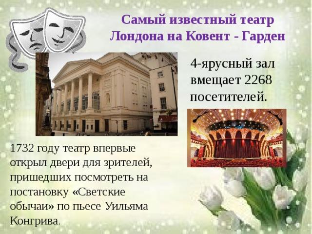 Самый известный театр Лондона на Ковент - Гарден   4-ярусный зал вмещает 2268 посетителей.    1732 году театр впервые открыл двери для зрителей, пришедших посмотреть на постановку «Светские обычаи» по пьесе Уильяма Конгрива .