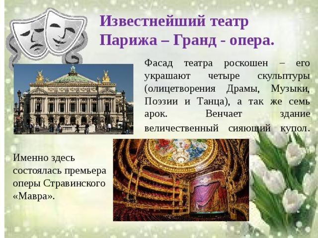 Известнейший театр Парижа – Гранд - опера.    Фасад театра роскошен – его украшают четыре скульптуры (олицетворения Драмы, Музыки, Поэзии и Танца), а так же семь арок. Венчает здание величественный сияющий купол .    Именно здесь состоялась премьера оперы Стравинского «Мавра».