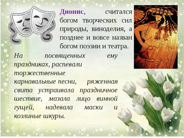 Дионис , считался богом творческих сил природы, виноделия, а позднее и вовсе назван богом поэзии и театра . На посвященных ему праздниках,распевали торжественные карнавальныепесни, ряженная свита устраивала праздничное шествие, мазала лицо винной гущей, надевала маски и козлиные шкуры.