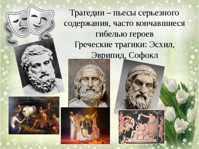 Трагедии – пьесы серьезного содержания, часто кончавшиеся гибелью героев Греческие трагики: Эсхил, Эврипид, Софокл