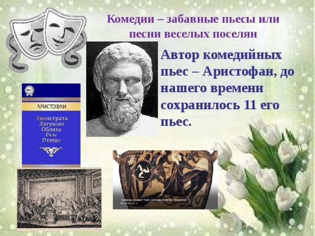 Комедии – забавные пьесы или песни веселых поселян Автор комедийных пьес – Аристофан, до нашего времени сохранилось 11 его пьес.