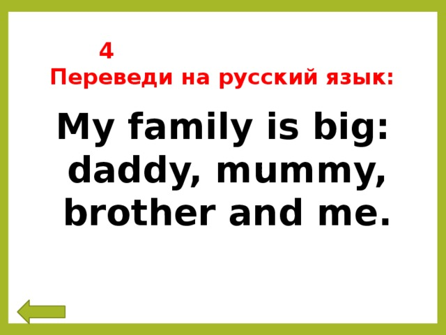 4 Переведи на русский язык: My family is big: daddy, mummy, brother and me.