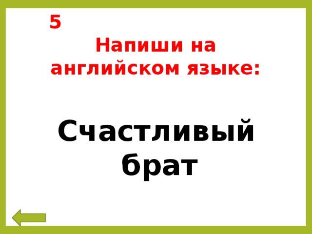 5 Напиши на английском языке:  Счастливый брат