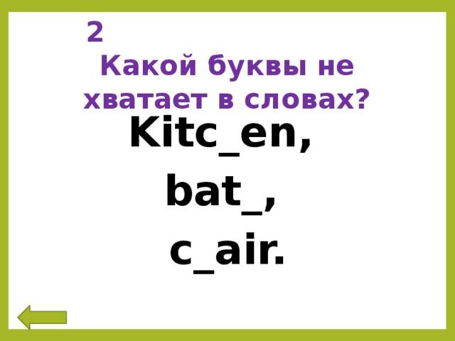 2 Какой буквы не хватает в словах? Kitc_en, bat_, c_air.