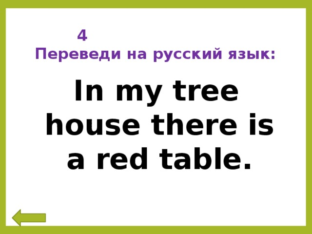 4 Переведи на русский язык: In my tree house there is a red table.