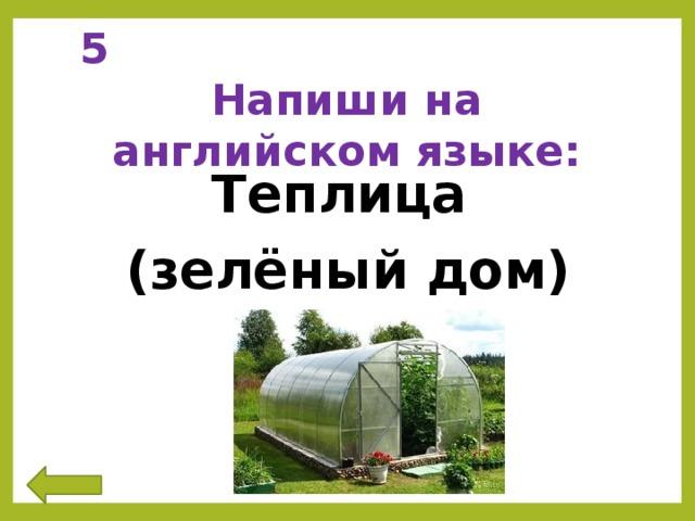 5 Напиши на английском языке: Теплица (зелёный дом)