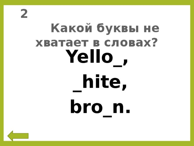 2 Какой буквы не хватает в словах? Yello_,  _hite,  bro_n.