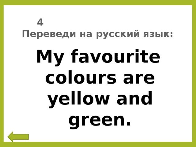 4 Переведи на русский язык: My favourite colours are yellow and green.
