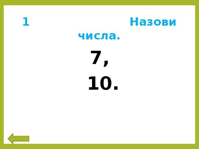 1 Назови числа. 7,  10.