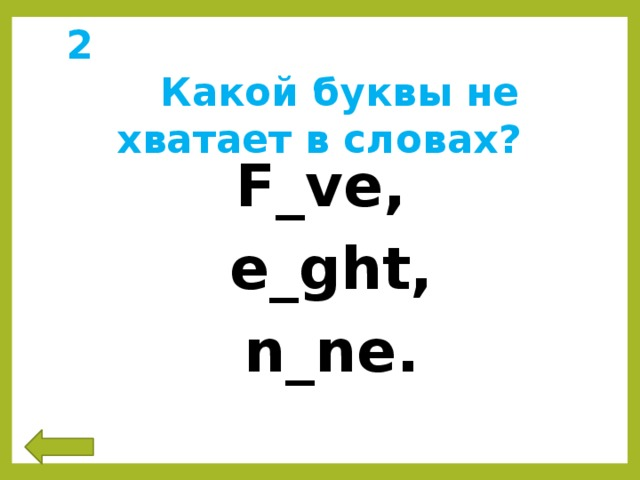 2 Какой буквы не хватает в словах? F_ve,  e_ght,  n_ne.