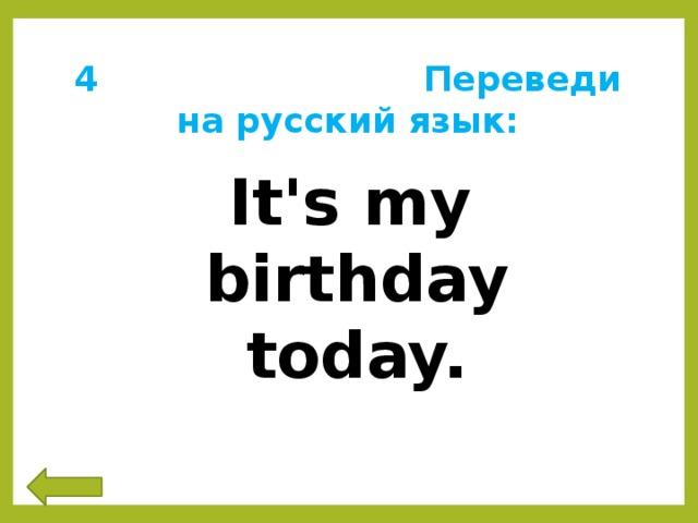 4 Переведи на русский язык: It's my birthday today.