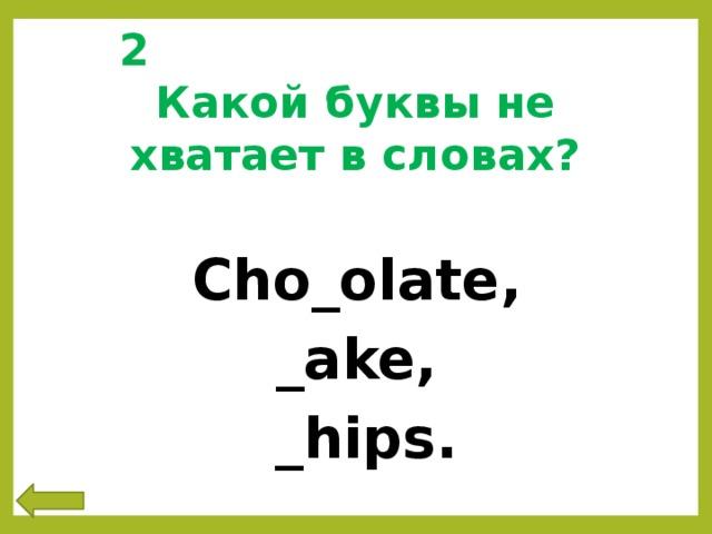 2 Какой буквы не хватает в словах? Cho_olate,  _ake,  _hips.