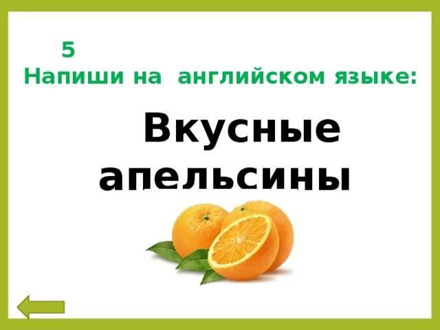 5 Напиши на английском языке:  Вкусные апельсины