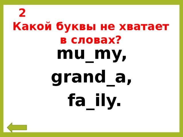 2 Какой буквы не хватает в словах? mu_my,  grand_a,  fa_ily.