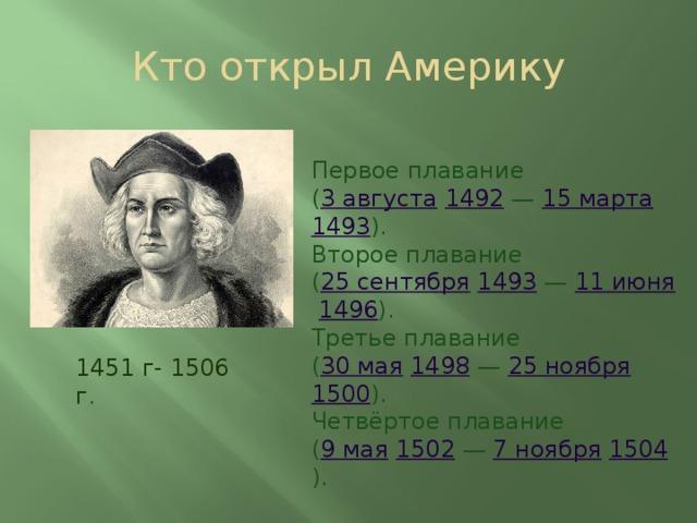 Кто открыл Америку Первое плавание ( 3 августа  1492 — 15 марта  1493 ). Второе плавание ( 25 сентября  1493 — 11 июня  1496 ). Третье плавание ( 30 мая  1498 — 25 ноября  1500 ). Четвёртое плавание ( 9 мая  1502 — 7 ноября  1504 ). 1451 г-  1506 г .