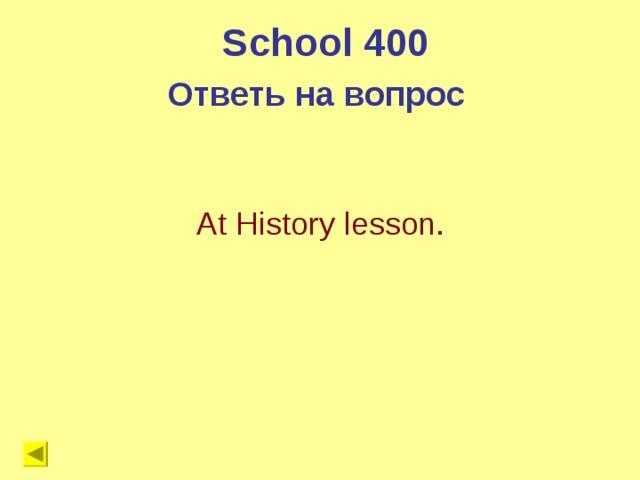 School 400 Ответь на вопрос  At History lesson.