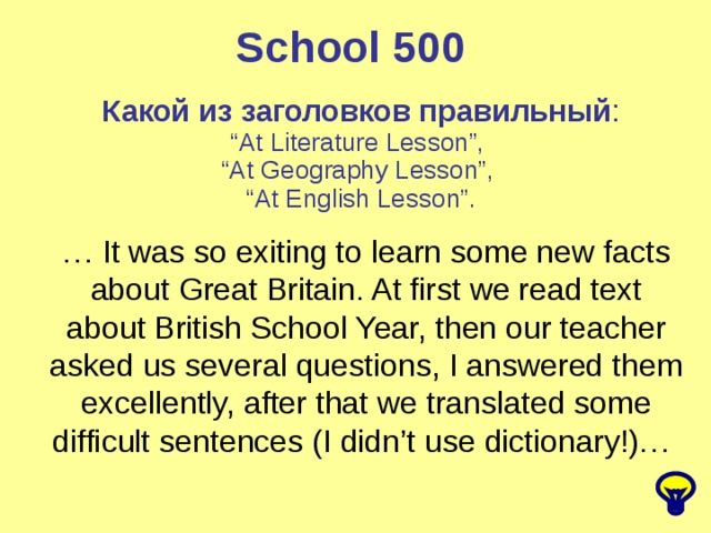 "School 500 Какой из заголовков правильный : "" At Literature Lesson"", "" At Geography Lesson"", "" At English Lesson"". … It was so exiting to learn some new facts about Great Britain. At first we read text about British School Year, then our teacher asked us several questions, I answered them excellently, after that we translated some difficult sentences (I didn't use dictionary!)…"