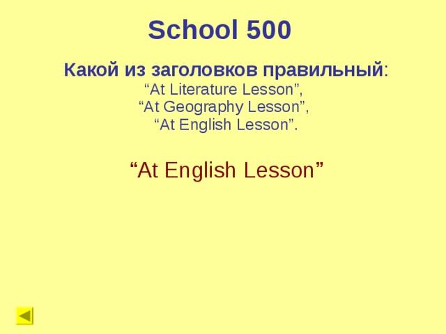 """School 500 Какой из заголовков правильный : """" At Literature Lesson"""", """" At Geography Lesson"""", """" At English Lesson"""". """" At English Lesson"""""""