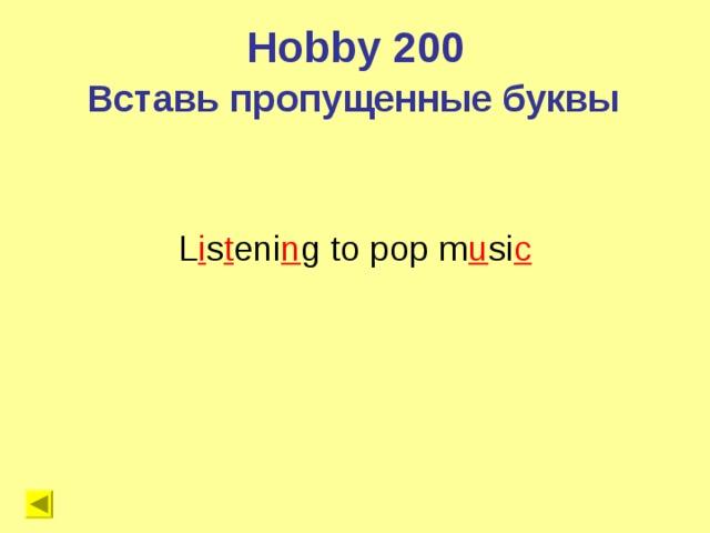Hobby 200 Вставь пропущенные буквы L i s t eni n g to pop m u si c