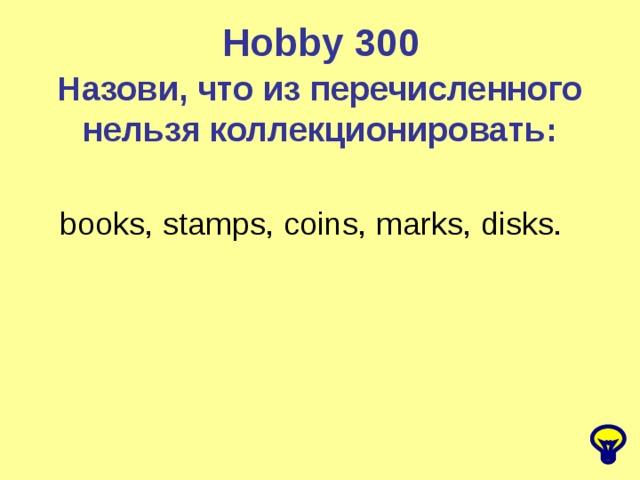 Hobby  300 Назови, что из перечисленного нельзя коллекционировать: books, stamps, coins, marks, disks.