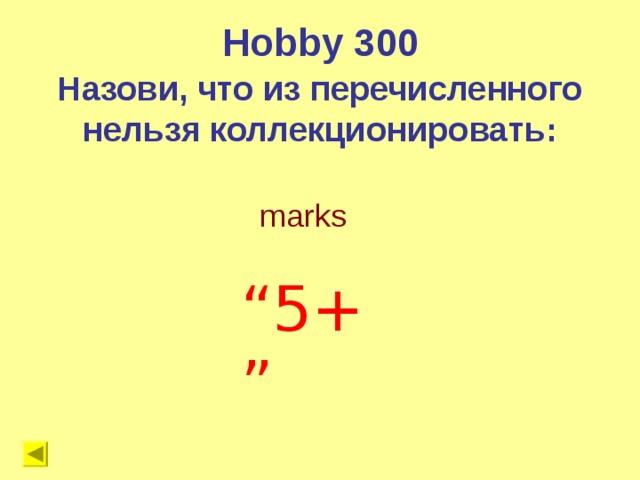 """Hobby 300 Назови, что из перечисленного нельзя коллекционировать:  marks """" 5+"""""""
