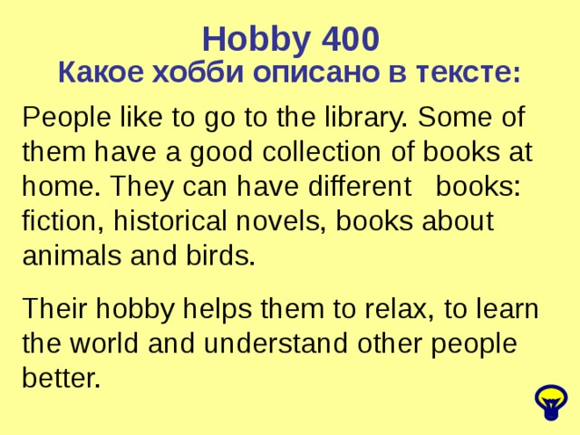Hobby  400 Какое хобби описано в тексте: People like to go to the library. Some of them have a good collection of books at home. They can have different books: fiction, historical novels, books about animals and birds. Their hobby helps them to relax, to learn the world and understand other people better.