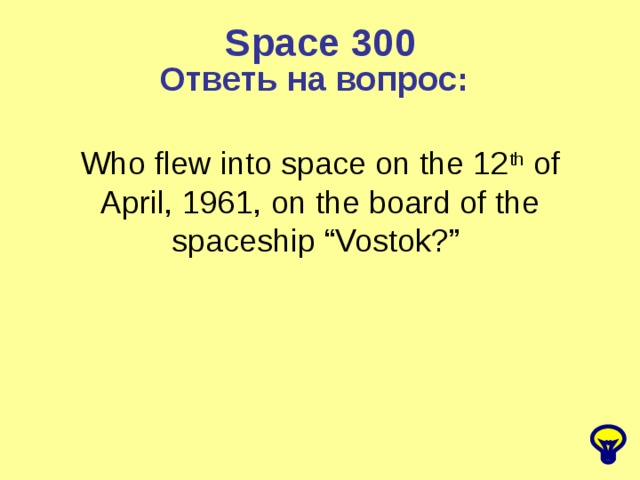 "Space 300 Ответь на вопрос: Who flew into space on the 12 th of April, 1961, on the board of the spaceship ""Vostok?"""