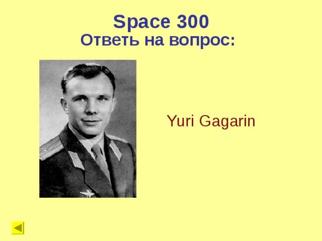 Space 300 Ответь на вопрос:   Yuri Gagarin
