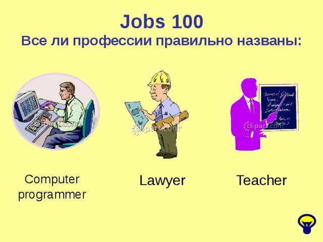 Jobs 100 Все ли профессии правильно названы: Computer programmer Lawyer Teacher