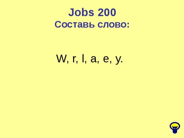 Jobs 200 Составь слово: W, r, l, a, e, y.