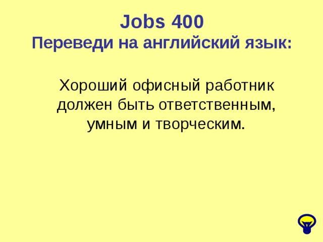Jobs 4 00 Переведи на английский язык: Хороший офисный работник должен быть ответственным, умным и творческим.