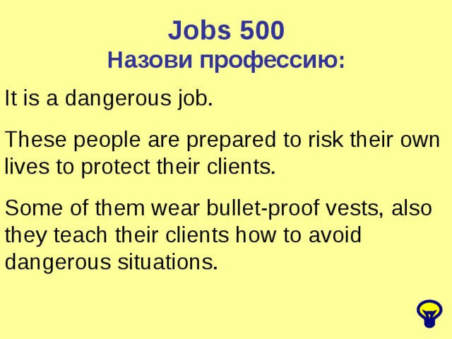Jobs 500 Назови профессию: It is a dangerous job. These people are prepared to risk their own lives to protect their clients. Some of them wear bullet-proof vests, also they teach their clients how to avoid dangerous situations.