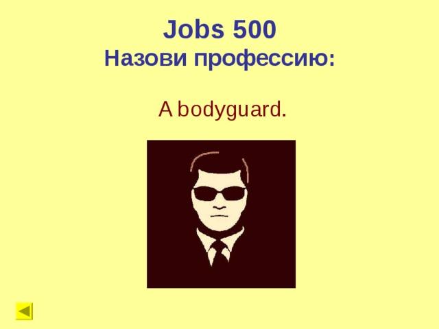 Jobs 500 Назови профессию: A bodyguard.
