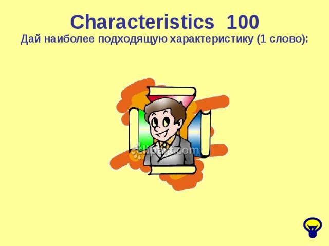 Characteristics 1 00 Дай наиболее подходящую характеристику (1 слово):