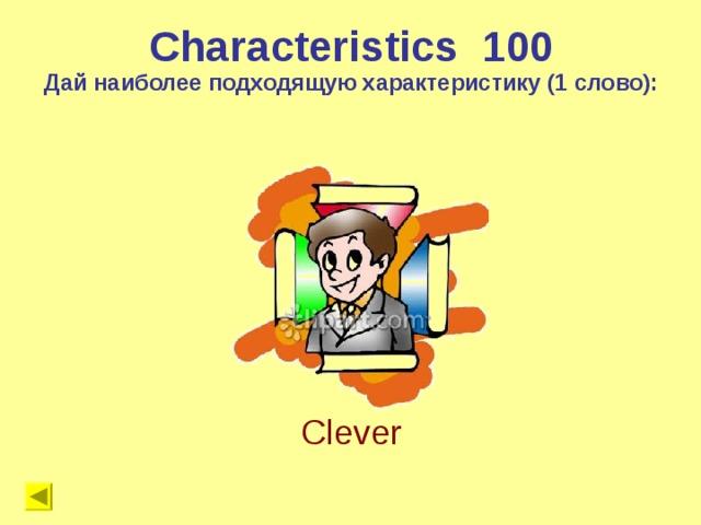 Characteristics 1 00 Дай наиболее подходящую характеристику (1 слово): Clever