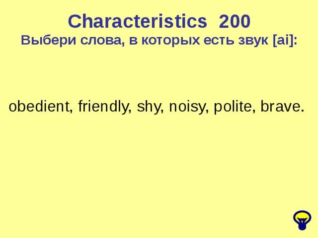 Characteristics 2 00 Выбери слова, в которых есть звук [ai] : obedient, friendly, shy, noisy, polite, brave.
