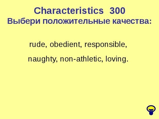 Characteristics 300 Выбери положительные качества: rude, obedient, responsible, naughty, non-athletic, loving.